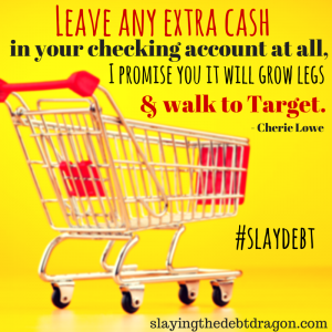 Leave any extra cash in your checking account at all, I promise you it will grow legs & walk to Target. #slaydebt