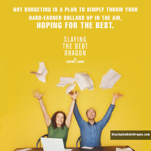 Not budgeting is a plan to simply throw your hard earned dollars up in the air, hoping for the best.